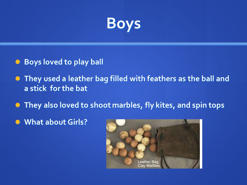 Boys Boys loved to play ball Boys loved to play ball They used a leather bag filled with feathers as the ball and a stick for the bat They used a leather bag filled with feathers as the ball and a stick for the bat They also loved to shoot marbles, fly kites, and spin tops They also loved to shoot marbles, fly kites, and spin tops What about Girls.