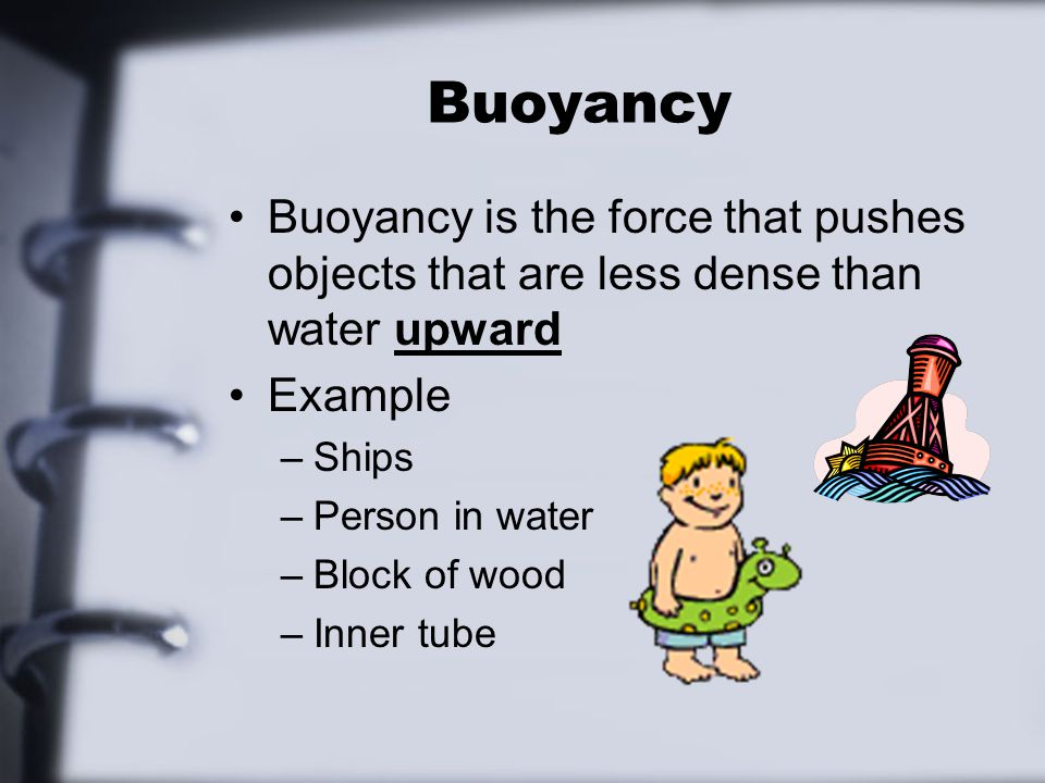 Buoyancy Buoyancy is the force that pushes objects that are less dense than water upward Example –Ships –Person in water –Block of wood –Inner tube