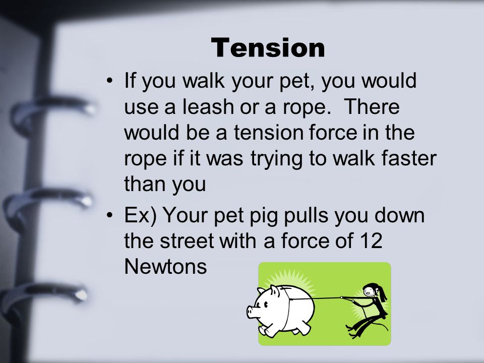 Tension If you walk your pet, you would use a leash or a rope. There would be a tension force in the rope if it was trying to walk faster than you Ex)
