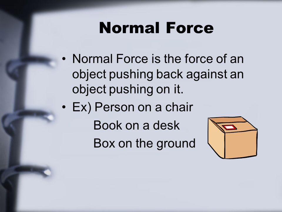 Normal Force Normal Force is the force of an object pushing back against an object pushing on it.