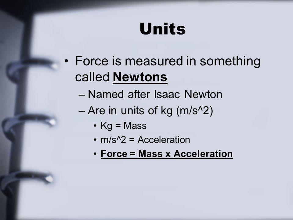 Units Force is measured in something called Newtons –Named after Isaac Newton –Are in units of kg (m/s^2) Kg = Mass m/s^2 = Acceleration Force = Mass