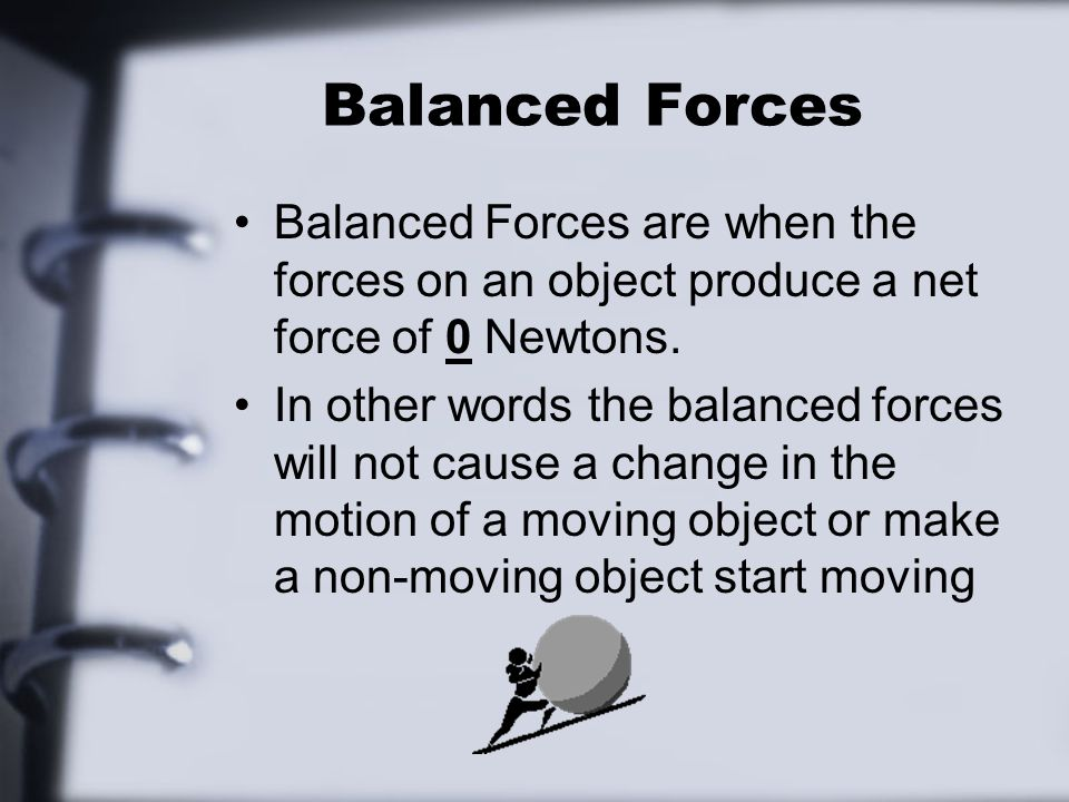 Balanced Forces Balanced Forces are when the forces on an object produce a net force of 0 Newtons.