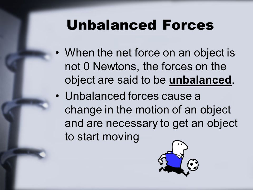 Unbalanced Forces When the net force on an object is not 0 Newtons, the forces on the object are said to be unbalanced. Unbalanced forces cause a chan
