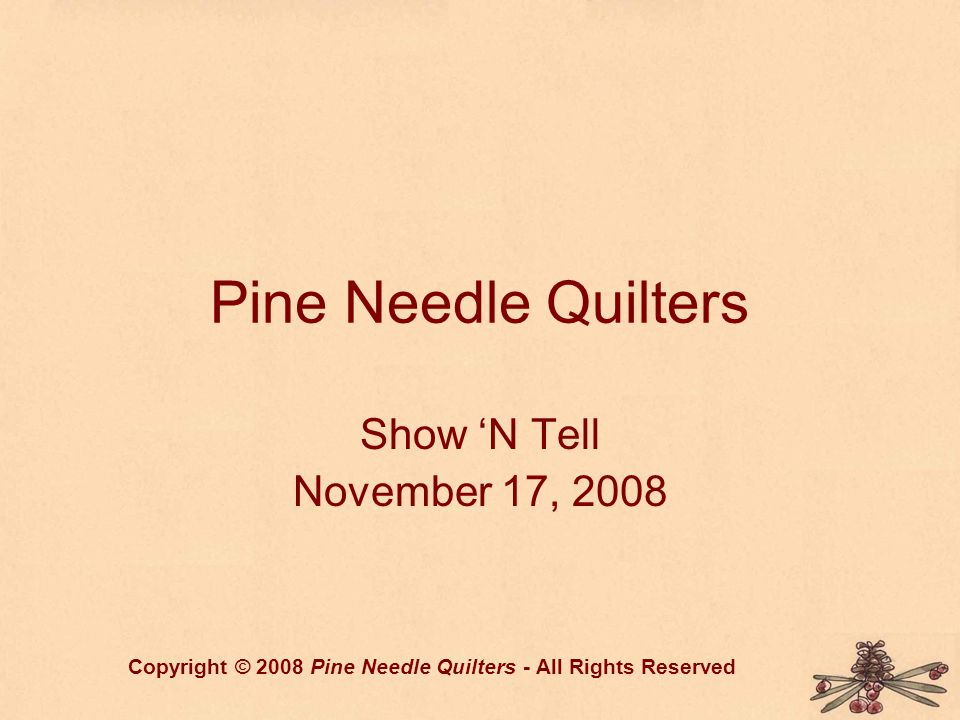 Pine Needle Quilters Show 'N Tell November 17, 2008 Copyright © 2008 Pine Needle Quilters - All Rights Reserved