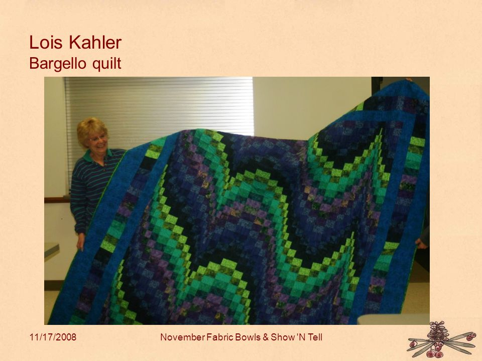 11/17/2008November Fabric Bowls & Show N Tell Lois Kahler Bargello quilt