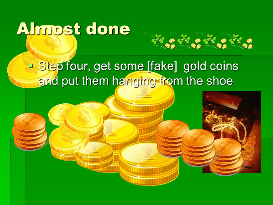 Almost done  Step four, get some [fake] gold coins and put them hanging from the shoe