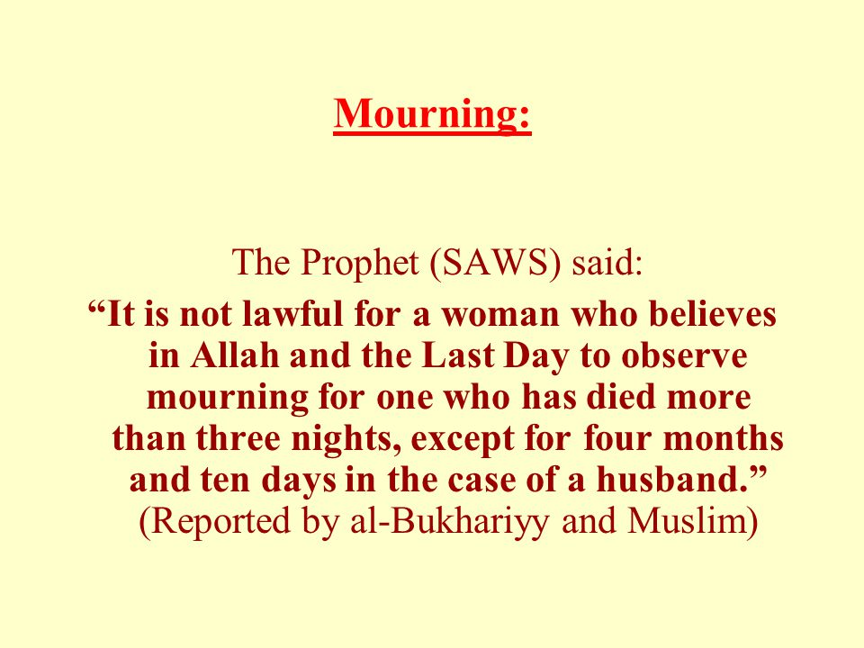 "Mourning: The Prophet (SAWS) said: ""It is not lawful for a woman who believes in Allah and the Last Day to observe mourning for one who has died more"