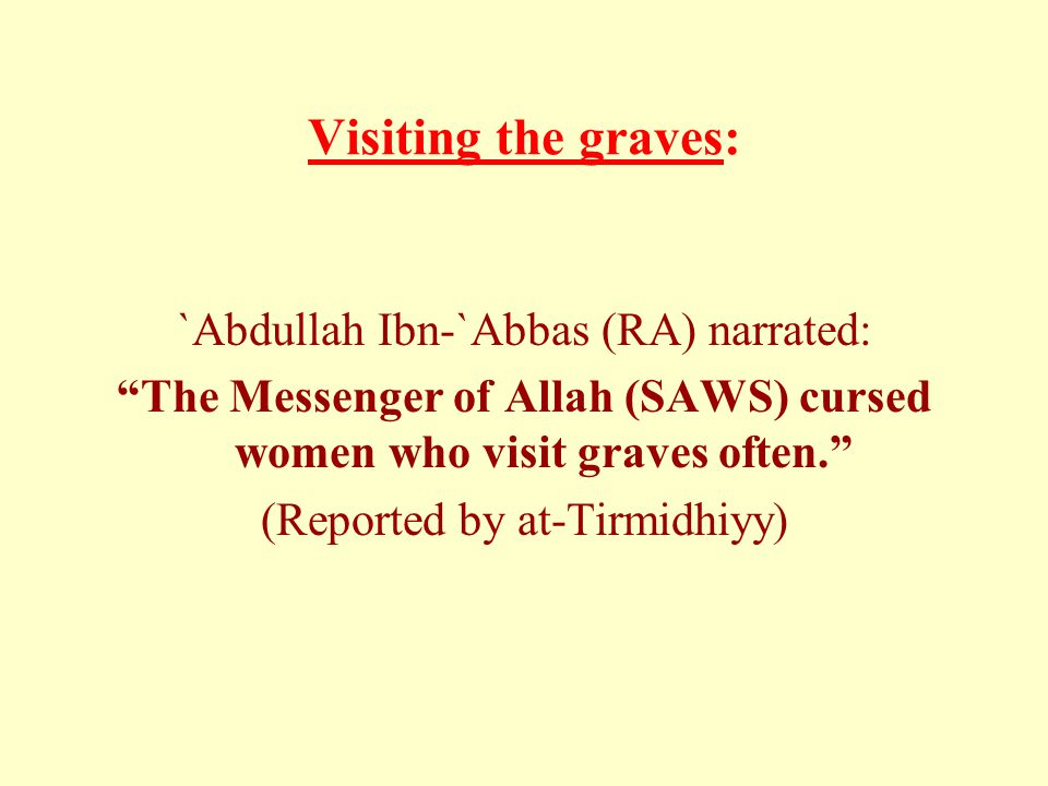 "Visiting the graves: `Abdullah Ibn-`Abbas (RA) narrated: ""The Messenger of Allah (SAWS) cursed women who visit graves often."" (Reported by at-Tirmidhi"