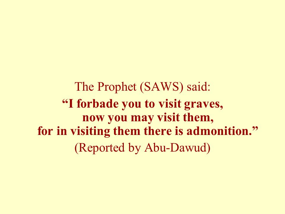 "The Prophet (SAWS) said: ""I forbade you to visit graves, now you may visit them, for in visiting them there is admonition."" (Reported by Abu-Dawud)"