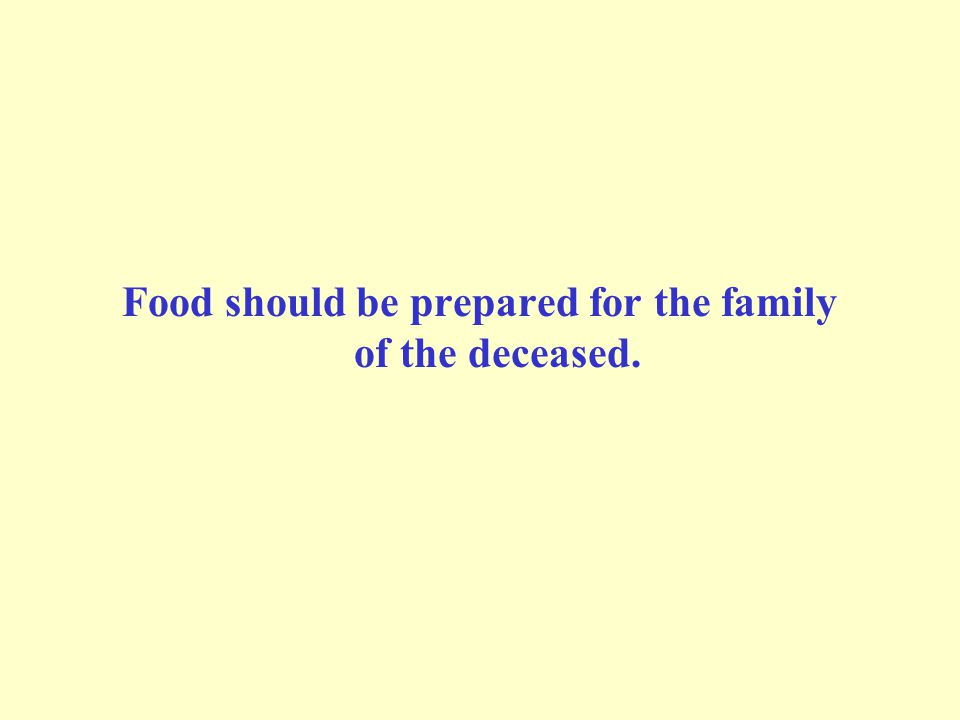 Food should be prepared for the family of the deceased.