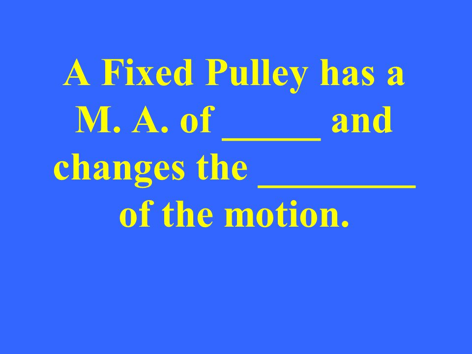A Fixed Pulley has a M. A. of _____ and changes the ________ of the motion.