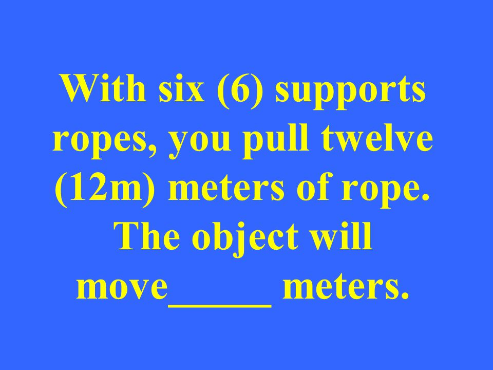 With six (6) supports ropes, you pull twelve (12m) meters of rope. The object will move_____ meters.
