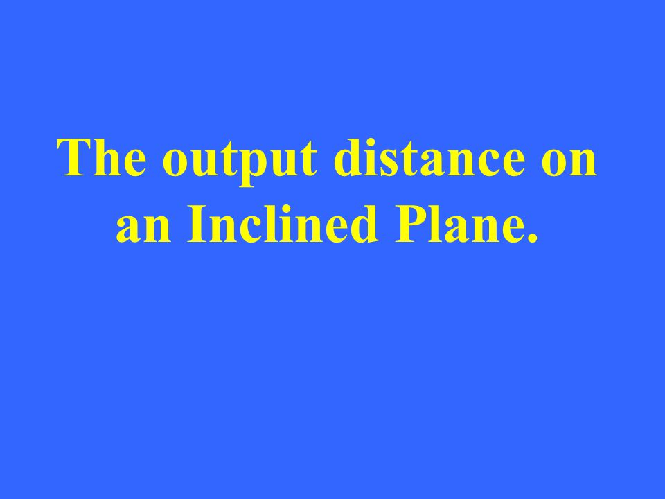 The output distance on an Inclined Plane.