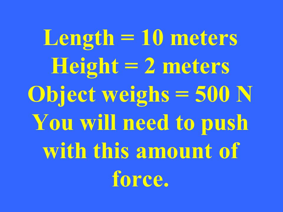 Length = 10 meters Height = 2 meters Object weighs = 500 N You will need to push with this amount of force.