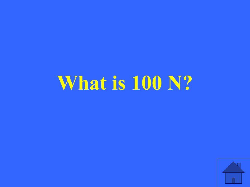 What is 100 N?