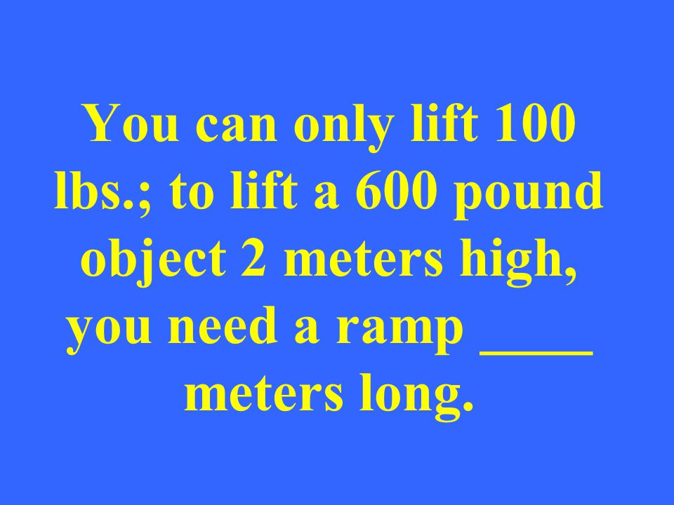 You can only lift 100 lbs.; to lift a 600 pound object 2 meters high, you need a ramp ____ meters long.
