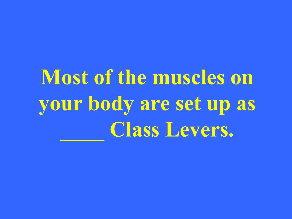 Most of the muscles on your body are set up as ____ Class Levers.