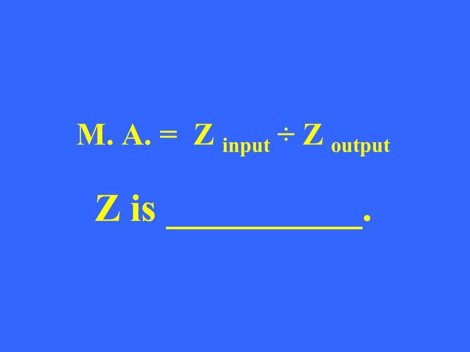 M. A. = Z input ÷ Z output Z is __________.