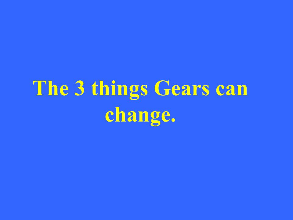 The 3 things Gears can change.