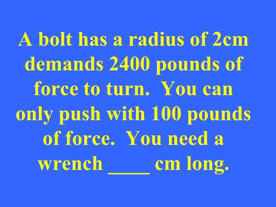 A bolt has a radius of 2cm demands 2400 pounds of force to turn.