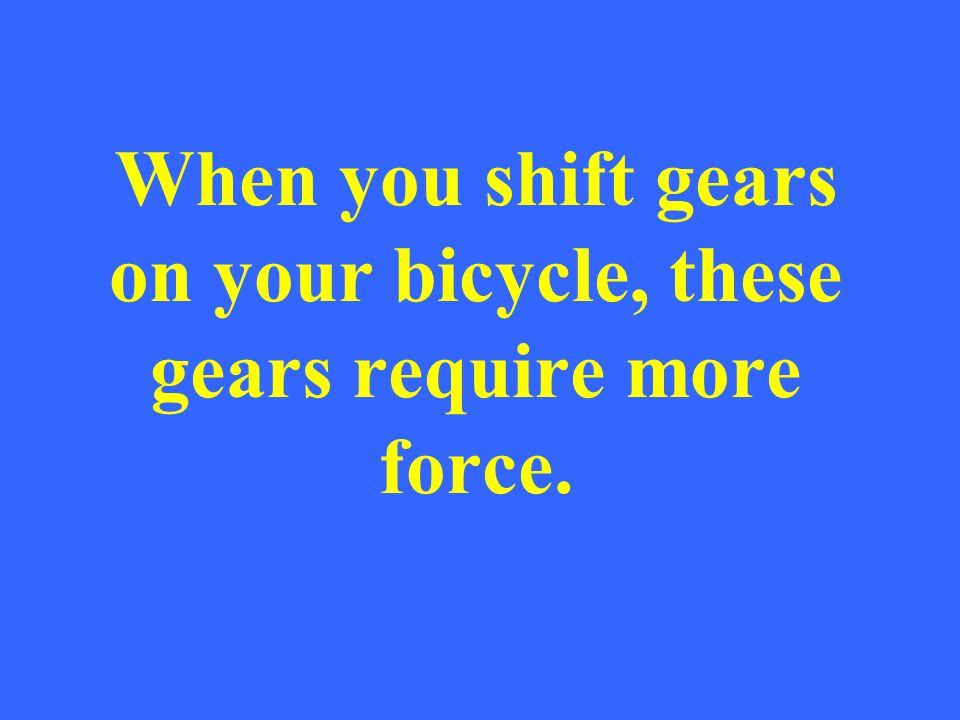 When you shift gears on your bicycle, these gears require more force.