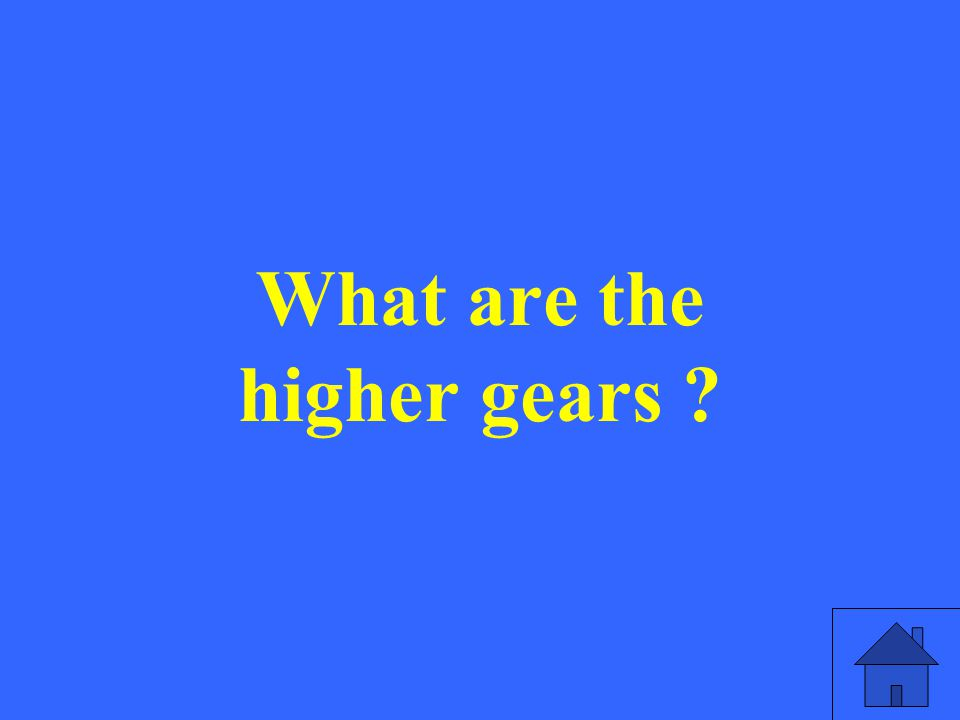 What are the higher gears