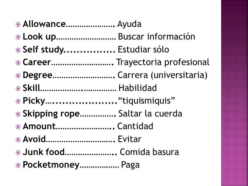  Allowance………………….Ayuda  Look up……………………… Buscar información  Self study................