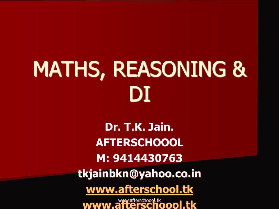 www.afterschoool.tk MATHS, REASONING & DI Dr. T.K. Jain. AFTERSCHOOOL M: 9414430763 tkjainbkn@yahoo.co.in www.afterschool.tk www.afterschoool.tk
