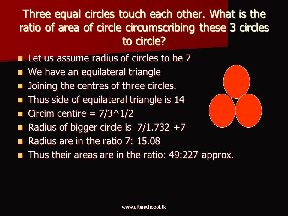 www.afterschoool.tk Three equal circles touch each other. What is the ratio of area of circle circumscribing these 3 circles to circle? Let us assume