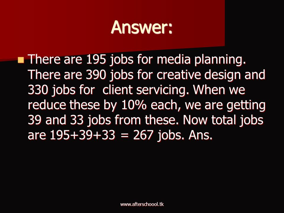 www.afterschoool.tk Answer: There are 195 jobs for media planning. There are 390 jobs for creative design and 330 jobs for client servicing. When we r