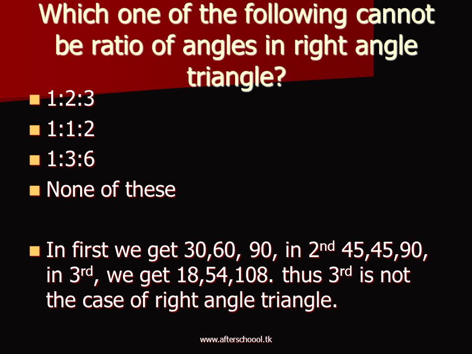 www.afterschoool.tk Which one of the following cannot be ratio of angles in right angle triangle? 1:2:3 1:2:3 1:1:2 1:1:2 1:3:6 1:3:6 None of these No
