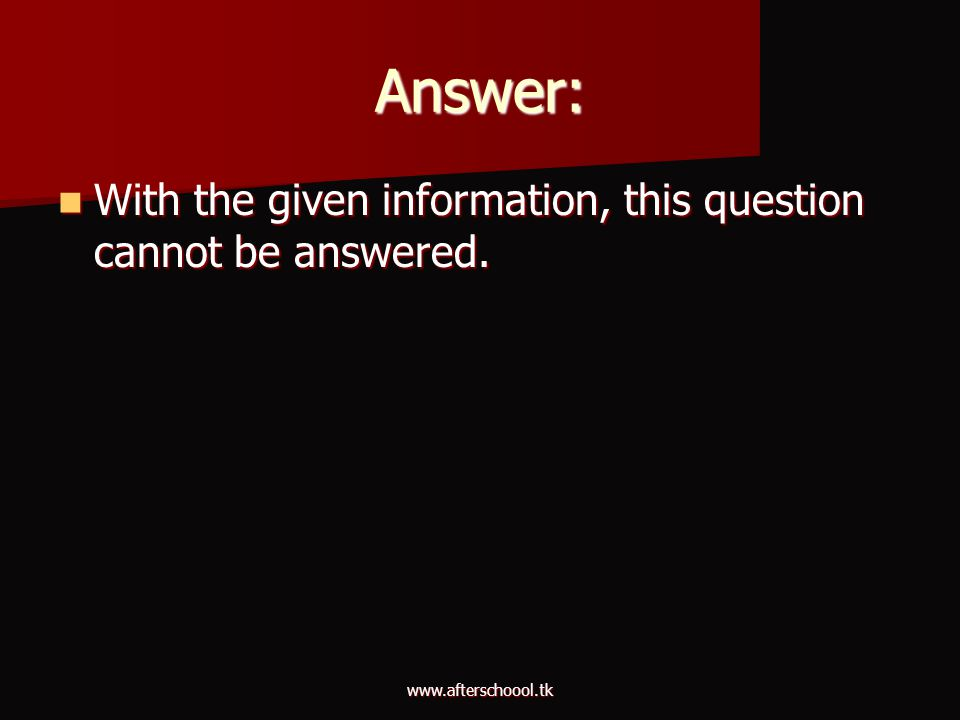 www.afterschoool.tk Answer: With the given information, this question cannot be answered. With the given information, this question cannot be answered