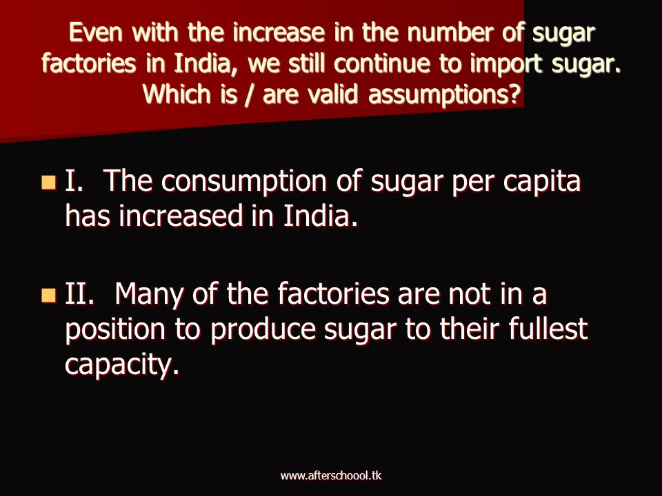 www.afterschoool.tk Even with the increase in the number of sugar factories in India, we still continue to import sugar. Which is / are valid assumpti