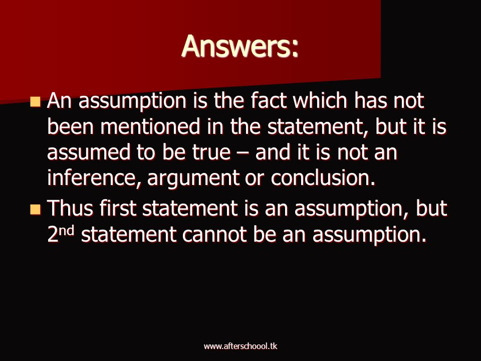 www.afterschoool.tk Answers: An assumption is the fact which has not been mentioned in the statement, but it is assumed to be true – and it is not an