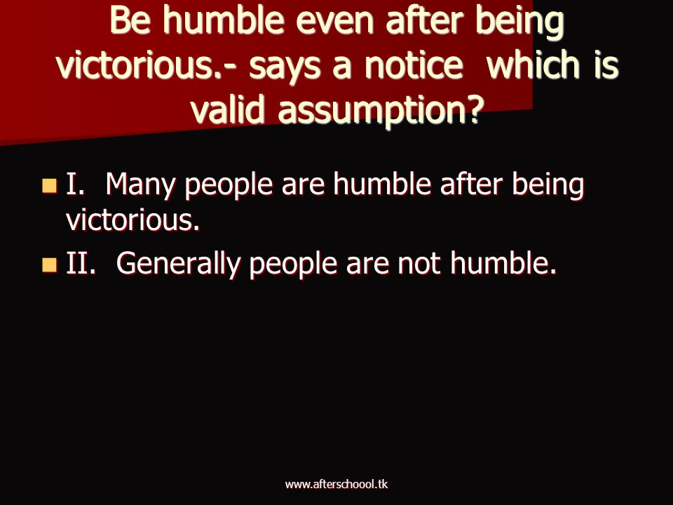www.afterschoool.tk Be humble even after being victorious.- says a notice which is valid assumption? I. Many people are humble after being victorious.