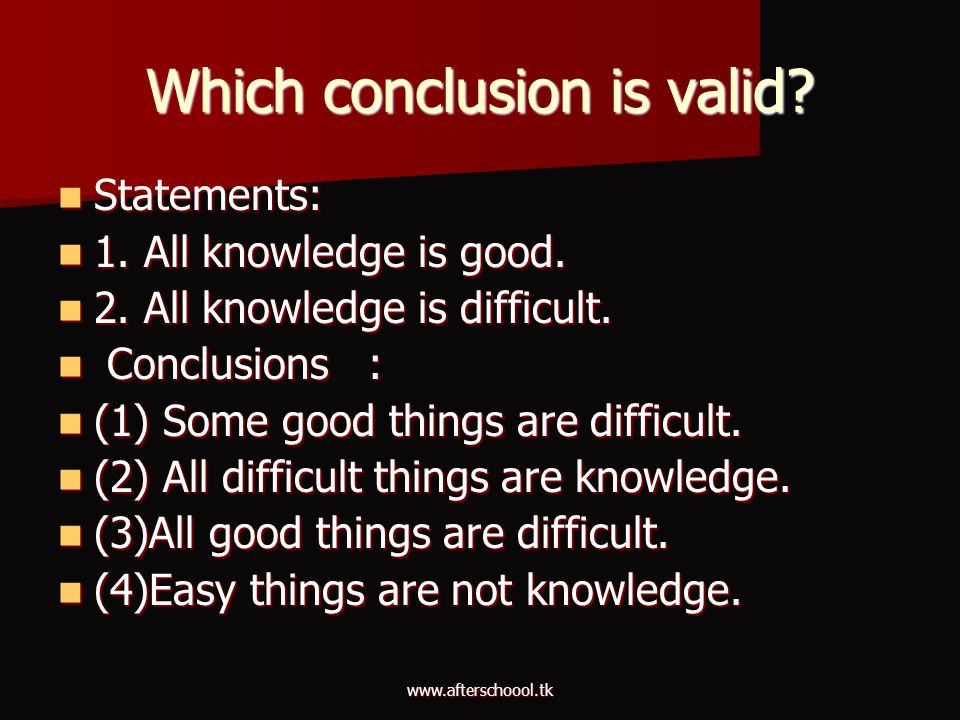 www.afterschoool.tk Which conclusion is valid? Statements: Statements: 1. All knowledge is good. 1. All knowledge is good. 2. All knowledge is difficu