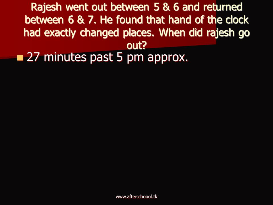 www.afterschoool.tk Rajesh went out between 5 & 6 and returned between 6 & 7. He found that hand of the clock had exactly changed places. When did raj