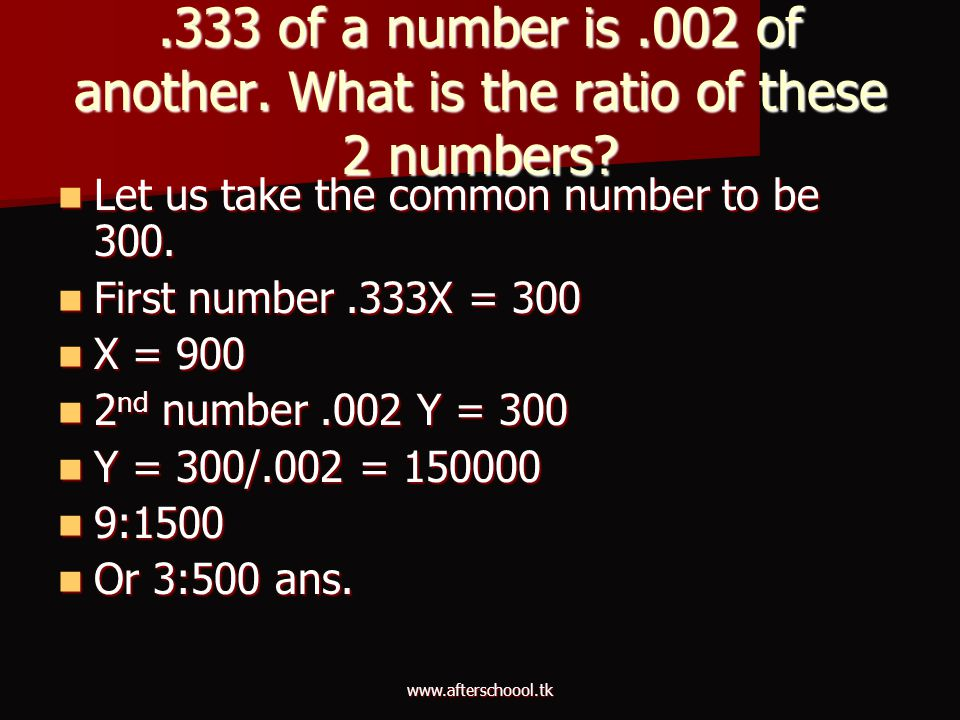 www.afterschoool.tk.333 of a number is.002 of another. What is the ratio of these 2 numbers? Let us take the common number to be 300. Let us take the