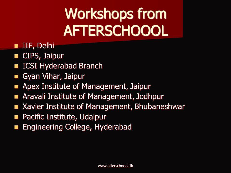 www.afterschoool.tk Workshops from AFTERSCHOOOL IIF, Delhi IIF, Delhi CIPS, Jaipur CIPS, Jaipur ICSI Hyderabad Branch ICSI Hyderabad Branch Gyan Vihar