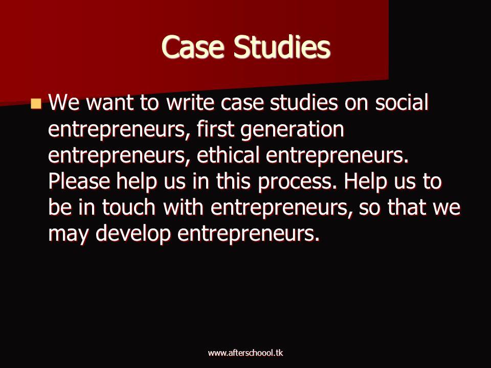 www.afterschoool.tk Case Studies We want to write case studies on social entrepreneurs, first generation entrepreneurs, ethical entrepreneurs. Please