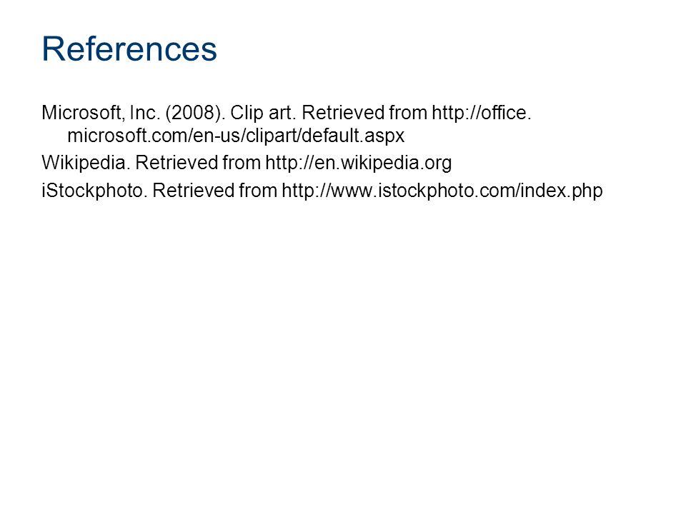 References Microsoft, Inc. (2008). Clip art. Retrieved from http://office. microsoft.com/en-us/clipart/default.aspx Wikipedia. Retrieved from http://e