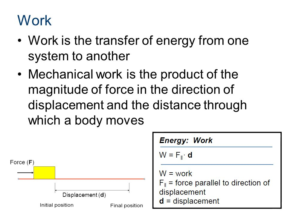 Work Work is the transfer of energy from one system to another Mechanical work is the product of the magnitude of force in the direction of displaceme