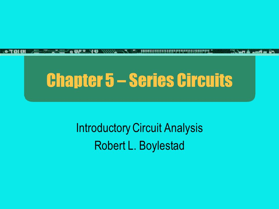 Chapter 5 – Series Circuits Introductory Circuit Analysis Robert L. Boylestad
