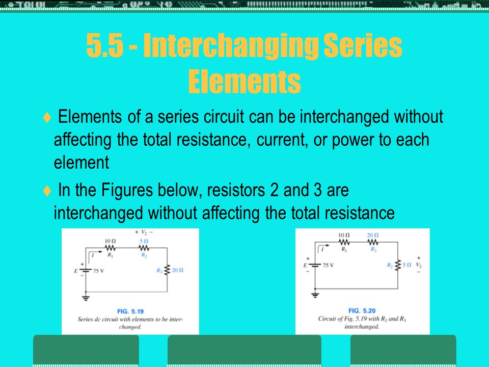 5.5 - Interchanging Series Elements  Elements of a series circuit can be interchanged without affecting the total resistance, current, or power to ea