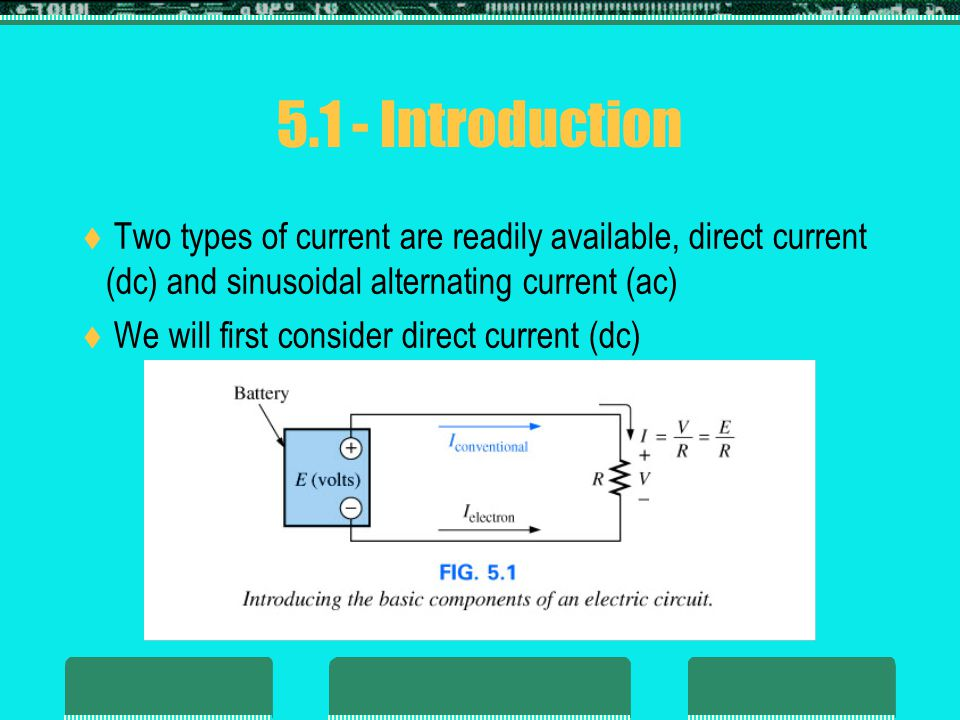 5.1 - Introduction  Two types of current are readily available, direct current (dc) and sinusoidal alternating current (ac)  We will first consider