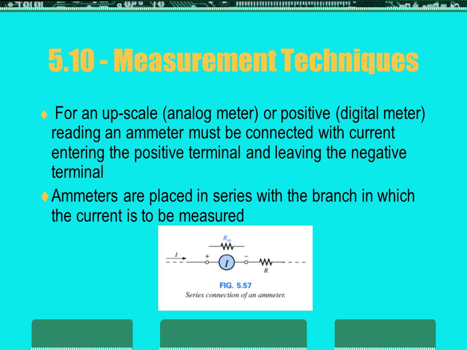 5.10 - Measurement Techniques  For an up-scale (analog meter) or positive (digital meter) reading an ammeter must be connected with current entering