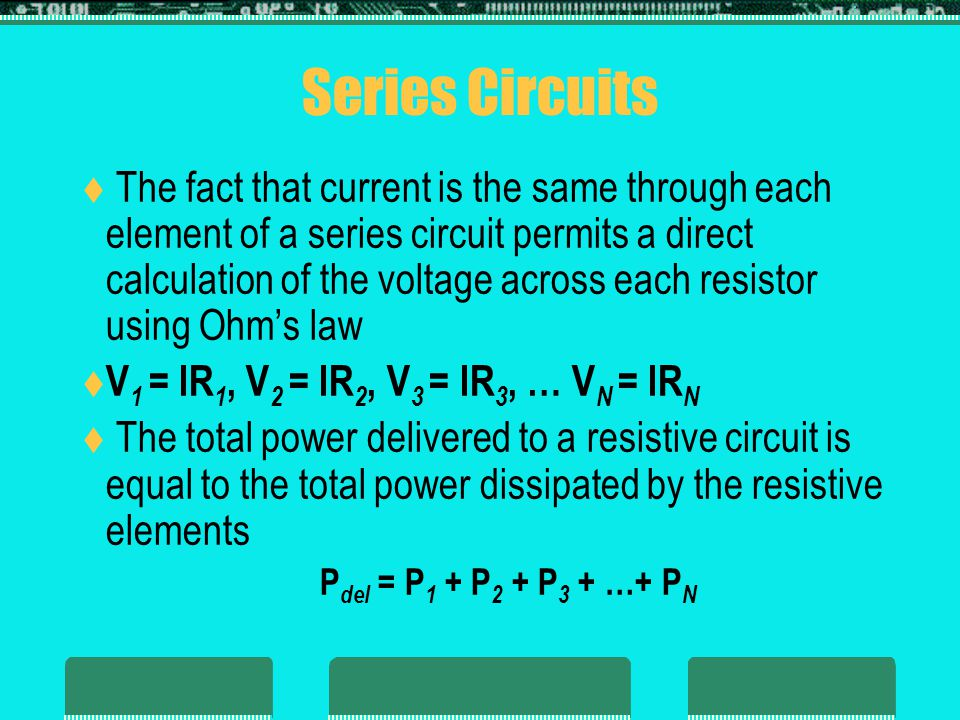 Series Circuits  The fact that current is the same through each element of a series circuit permits a direct calculation of the voltage across each r