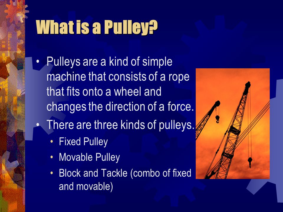 What is a Pulley? Pulleys are a kind of simple machine that consists of a rope that fits onto a wheel and changes the direction of a force. There are