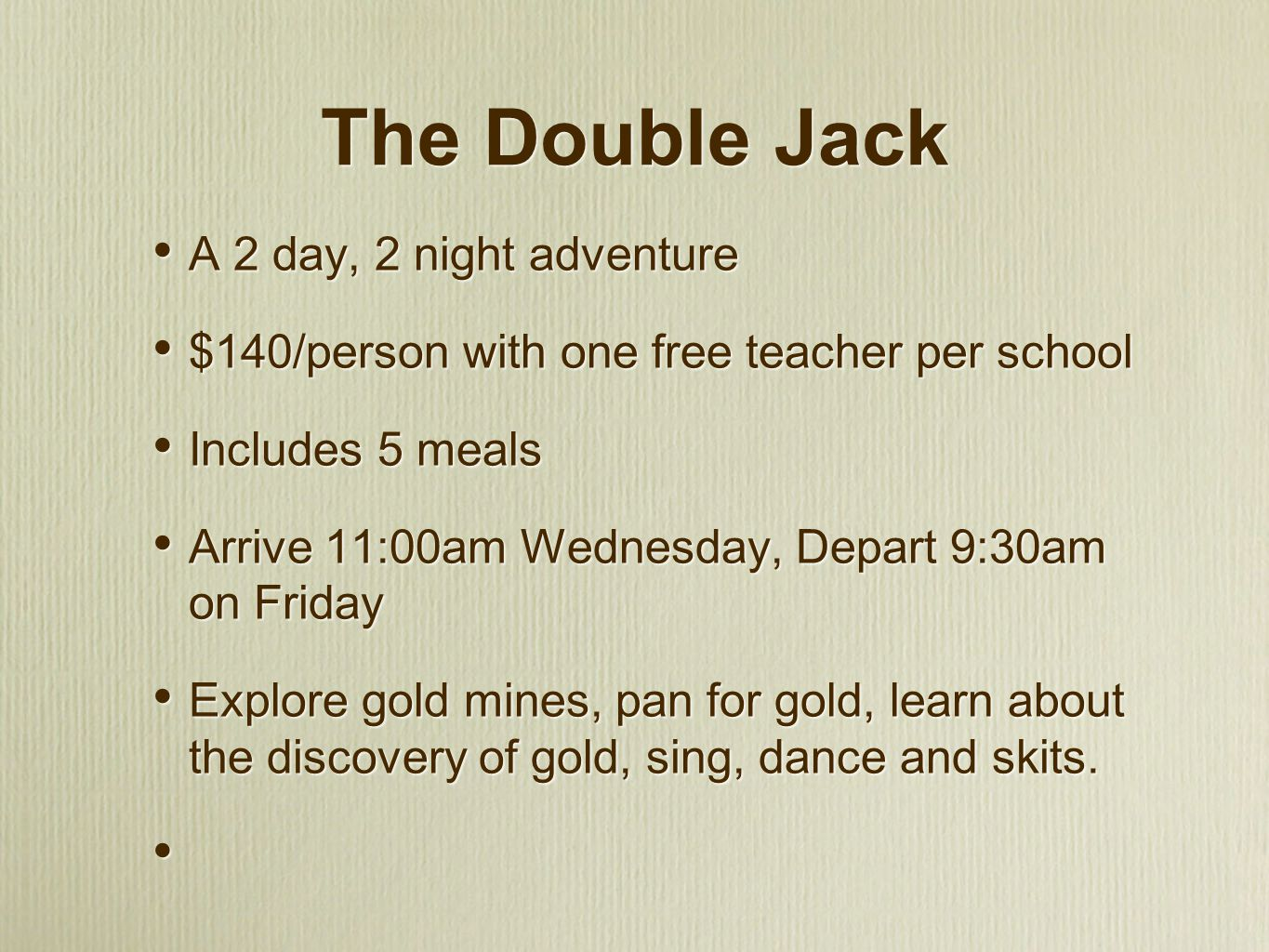 The Double Jack A 2 day, 2 night adventure $140/person with one free teacher per school Includes 5 meals Arrive 11:00am Wednesday, Depart 9:30am on Friday Explore gold mines, pan for gold, learn about the discovery of gold, sing, dance and skits.