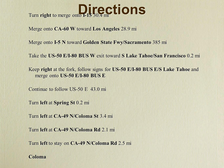 Directions Turn right to merge onto I-15 30.4 mi Merge onto CA-60 W toward Los Angeles 28.9 mi Merge onto I-5 N toward Golden State Fwy/Sacramento 385 mi Take the US-50 E/I-80 BUS W exit toward S Lake Tahoe/San Francisco 0.2 mi Keep right at the fork, follow signs for US-50 E/I-80 BUS E/S Lake Tahoe and merge onto US-50 E/I-80 BUS E Continue to follow US-50 E 43.0 mi Turn left at Spring St 0.2 mi Turn left at CA-49 N/Coloma St 3.4 mi Turn left at CA-49 N/Coloma Rd 2.1 mi Turn left to stay on CA-49 N/Coloma Rd 2.5 mi Coloma Turn right to merge onto I-15 30.4 mi Merge onto CA-60 W toward Los Angeles 28.9 mi Merge onto I-5 N toward Golden State Fwy/Sacramento 385 mi Take the US-50 E/I-80 BUS W exit toward S Lake Tahoe/San Francisco 0.2 mi Keep right at the fork, follow signs for US-50 E/I-80 BUS E/S Lake Tahoe and merge onto US-50 E/I-80 BUS E Continue to follow US-50 E 43.0 mi Turn left at Spring St 0.2 mi Turn left at CA-49 N/Coloma St 3.4 mi Turn left at CA-49 N/Coloma Rd 2.1 mi Turn left to stay on CA-49 N/Coloma Rd 2.5 mi Coloma